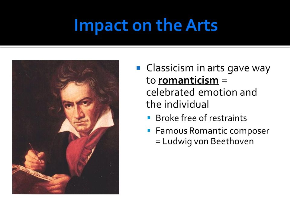 Impact on the Arts Classicism in arts gave way to romanticism = celebrated emotion and the individual.