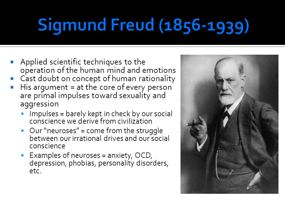 Sigmund Freud (1856-1939) Applied scientific techniques to the operation of the human mind and emotions.
