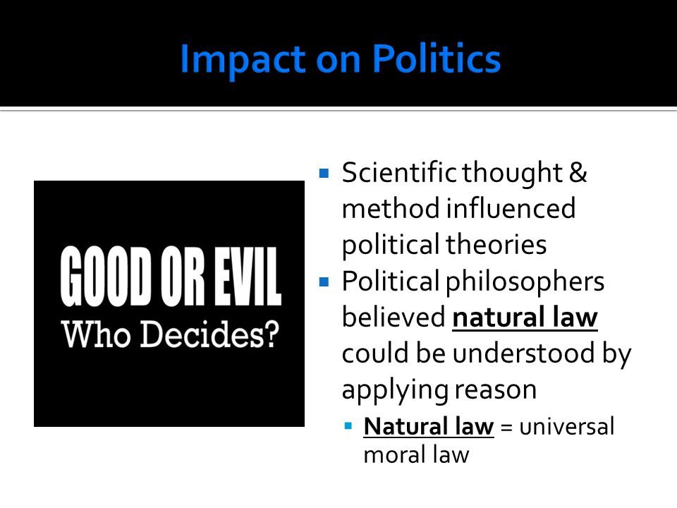 Impact on Politics Scientific thought & method influenced political theories.