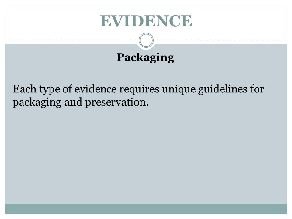 EVIDENCE Packaging Each type of evidence requires unique guidelines for packaging and preservation.