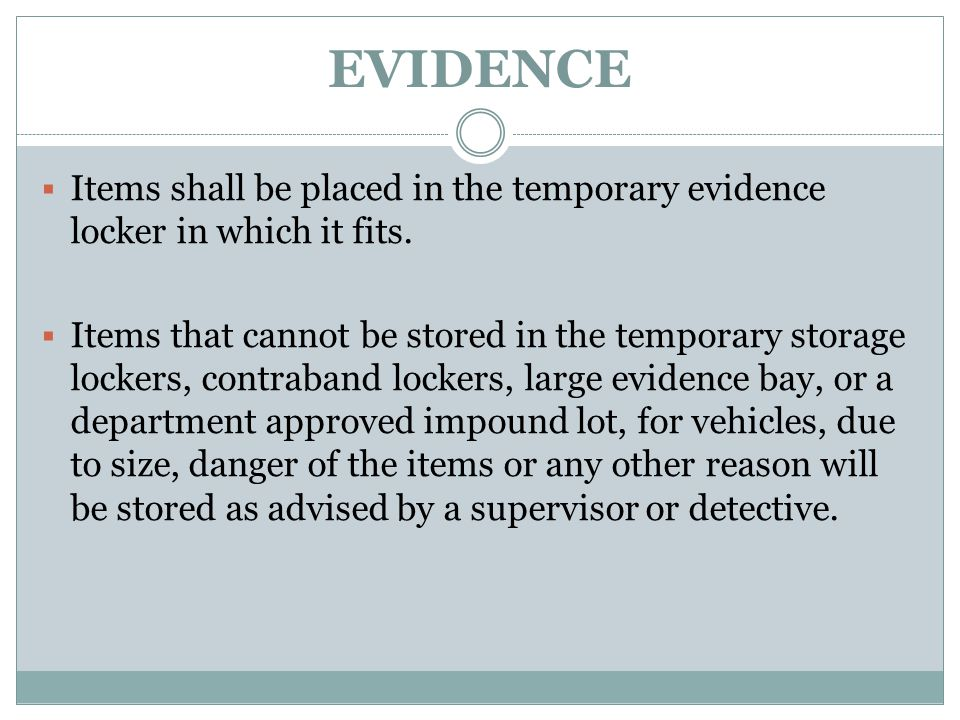 EVIDENCE Items shall be placed in the temporary evidence locker in which it fits.