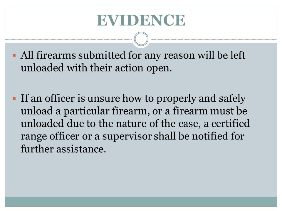EVIDENCE All firearms submitted for any reason will be left unloaded with their action open.