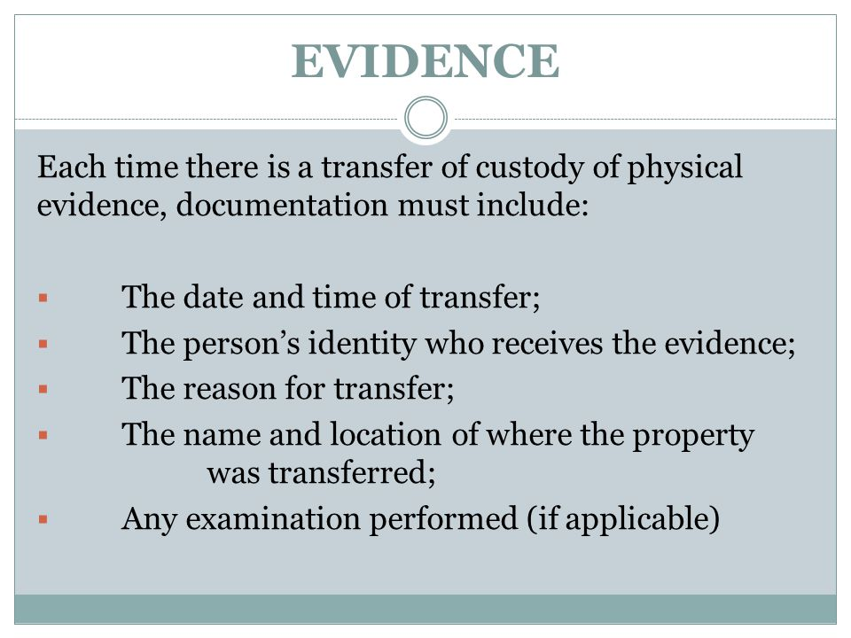 EVIDENCE Each time there is a transfer of custody of physical evidence, documentation must include: