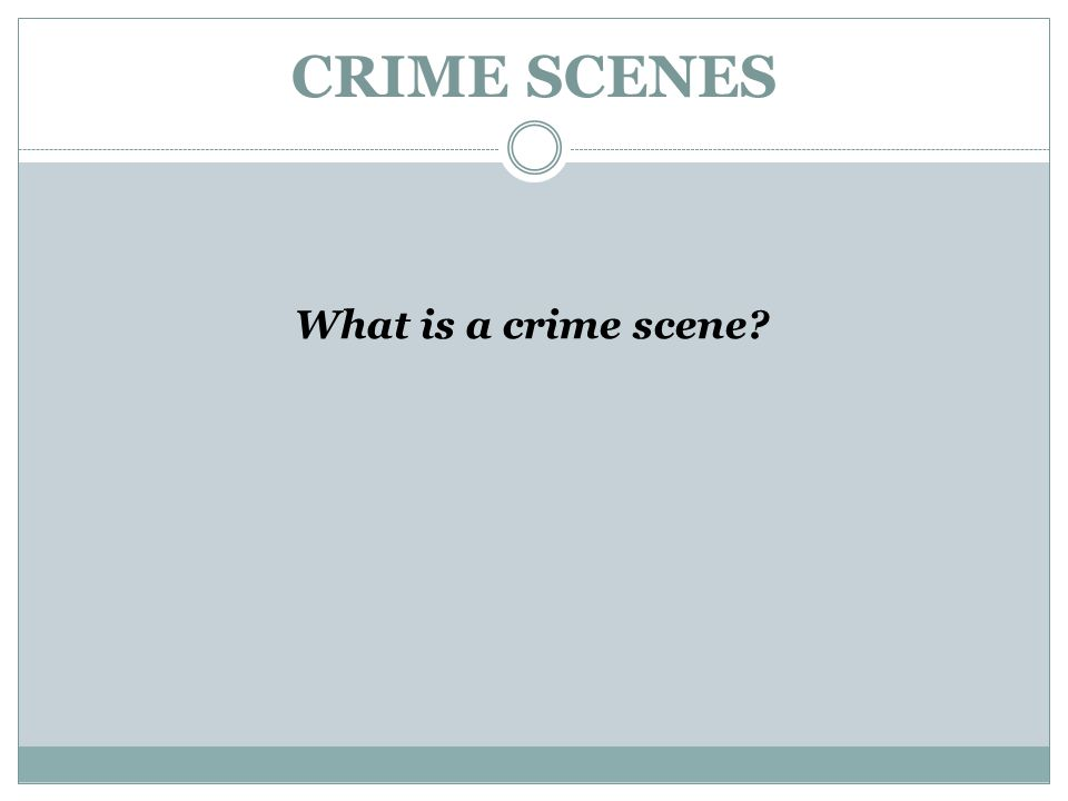 CRIME SCENES What is a crime scene