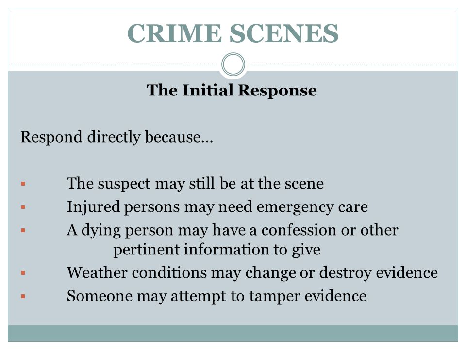 CRIME SCENES The Initial Response Respond directly because…