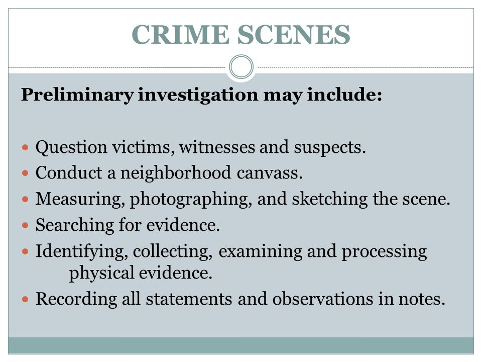 CRIME SCENES Preliminary investigation may include: