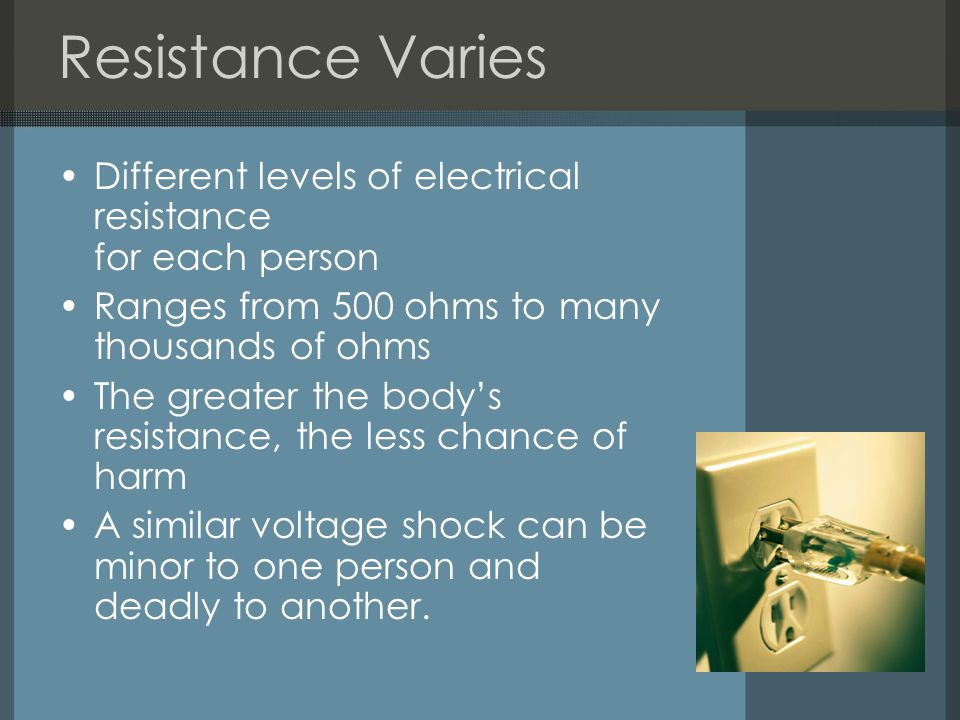 Resistance Varies Different levels of electrical resistance for each person. Ranges from 500 ohms to many thousands of ohms.