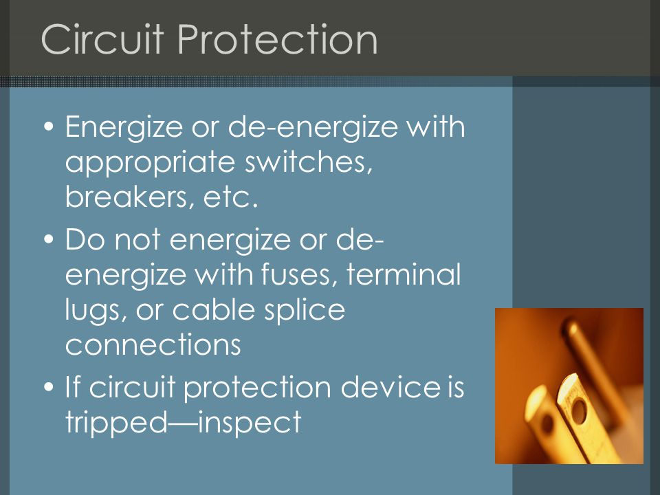 Circuit Protection Energize or de-energize with appropriate switches, breakers, etc.
