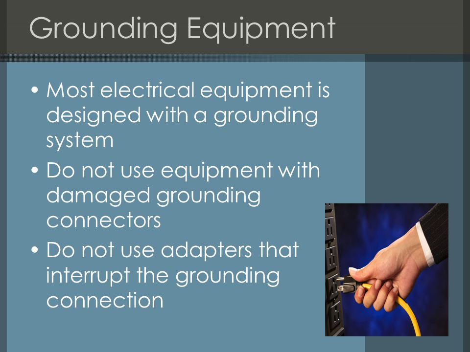 Grounding Equipment Most electrical equipment is designed with a grounding system. Do not use equipment with damaged grounding connectors.