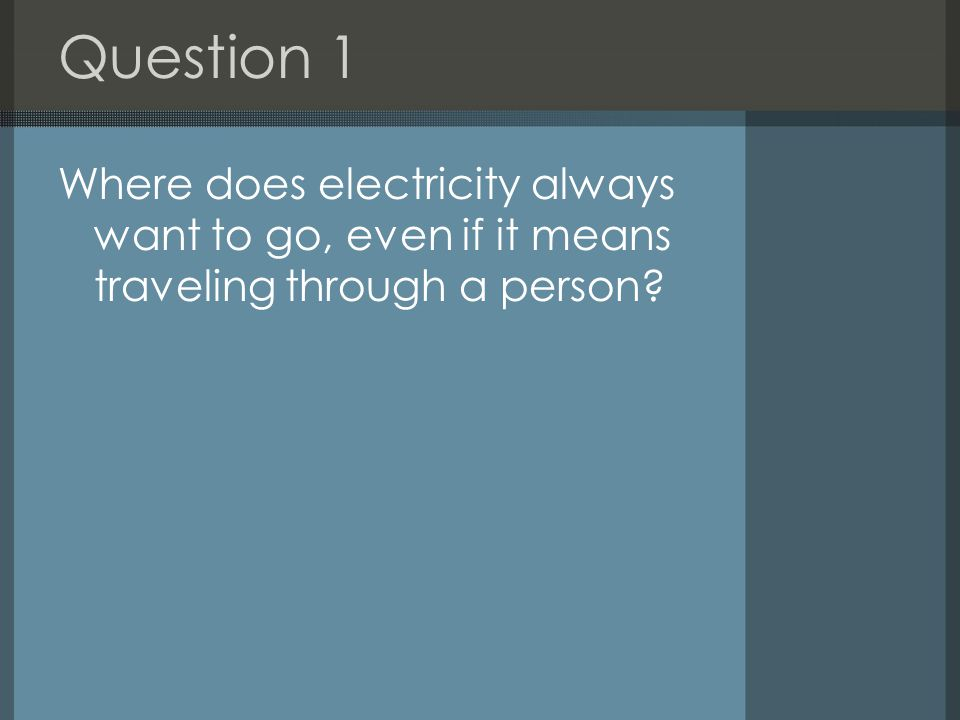 Question 1 Where does electricity always want to go, even if it means traveling through a person