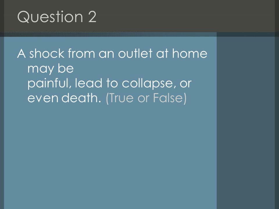 Question 2 A shock from an outlet at home may be painful, lead to collapse, or even death.