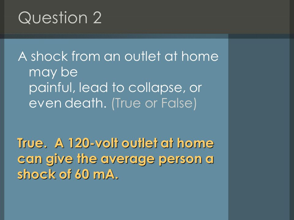 Question 2 A shock from an outlet at home may be painful, lead to collapse, or even death. (True or False)