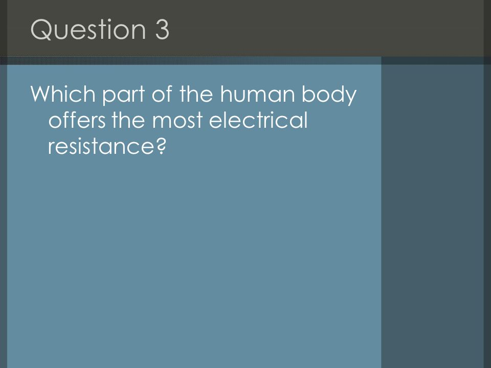 Question 3 Which part of the human body offers the most electrical resistance