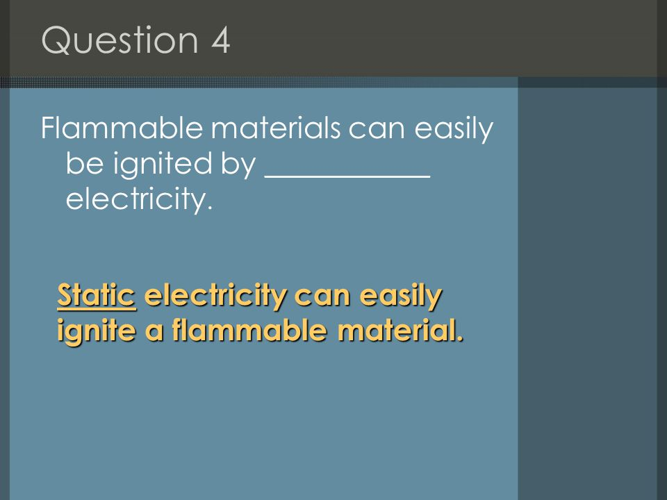 Question 4 Flammable materials can easily be ignited by ___________ electricity.
