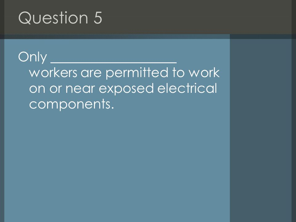 Question 5 Only ___________________ workers are permitted to work on or near exposed electrical components.