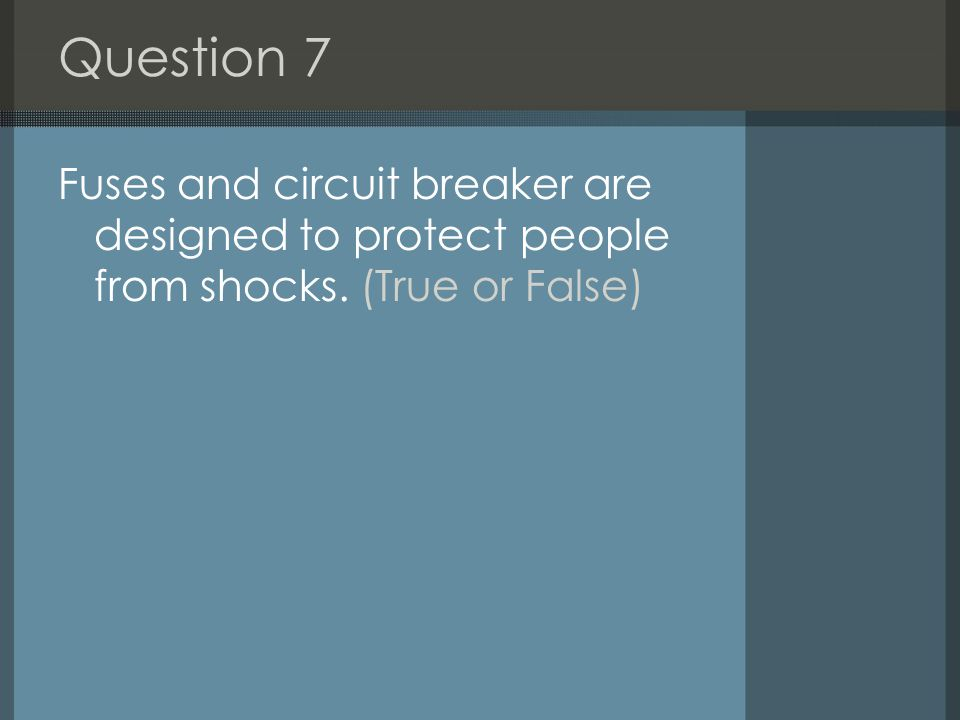 Question 7 Fuses and circuit breaker are designed to protect people from shocks. (True or False)