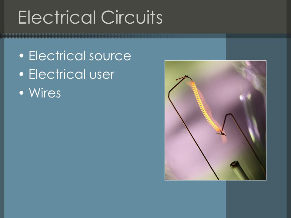 Electrical Circuits Electrical source Electrical user Wires