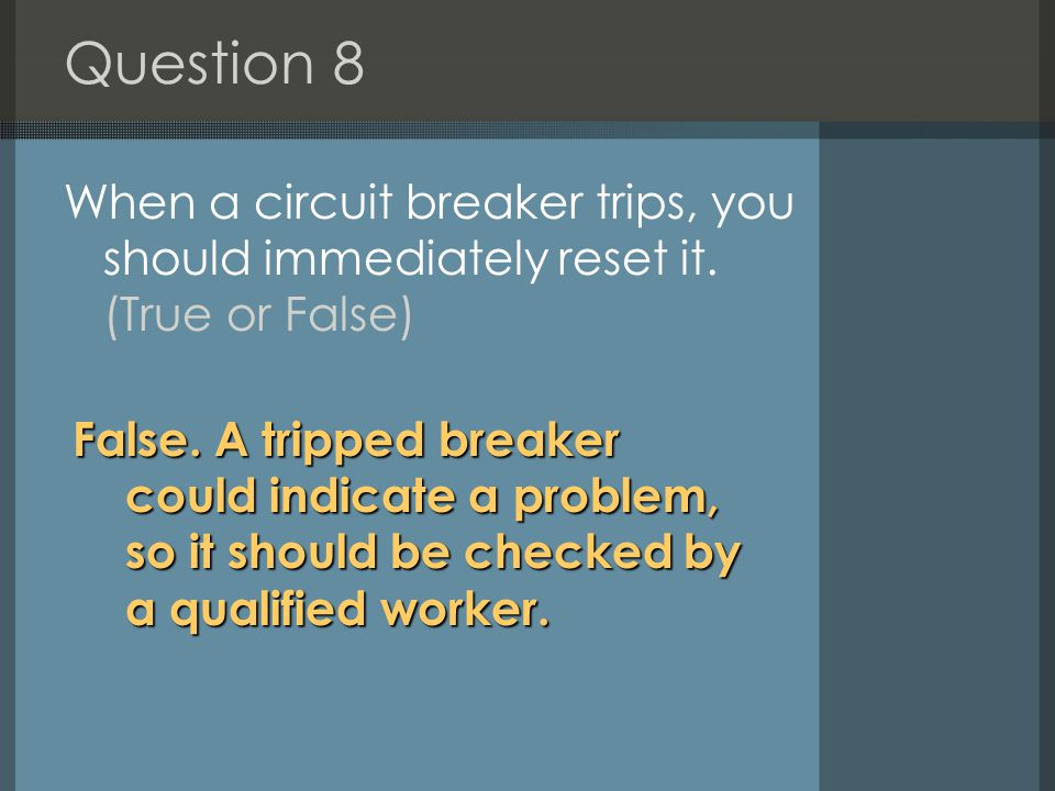 Question 8 When a circuit breaker trips, you should immediately reset it. (True or False)