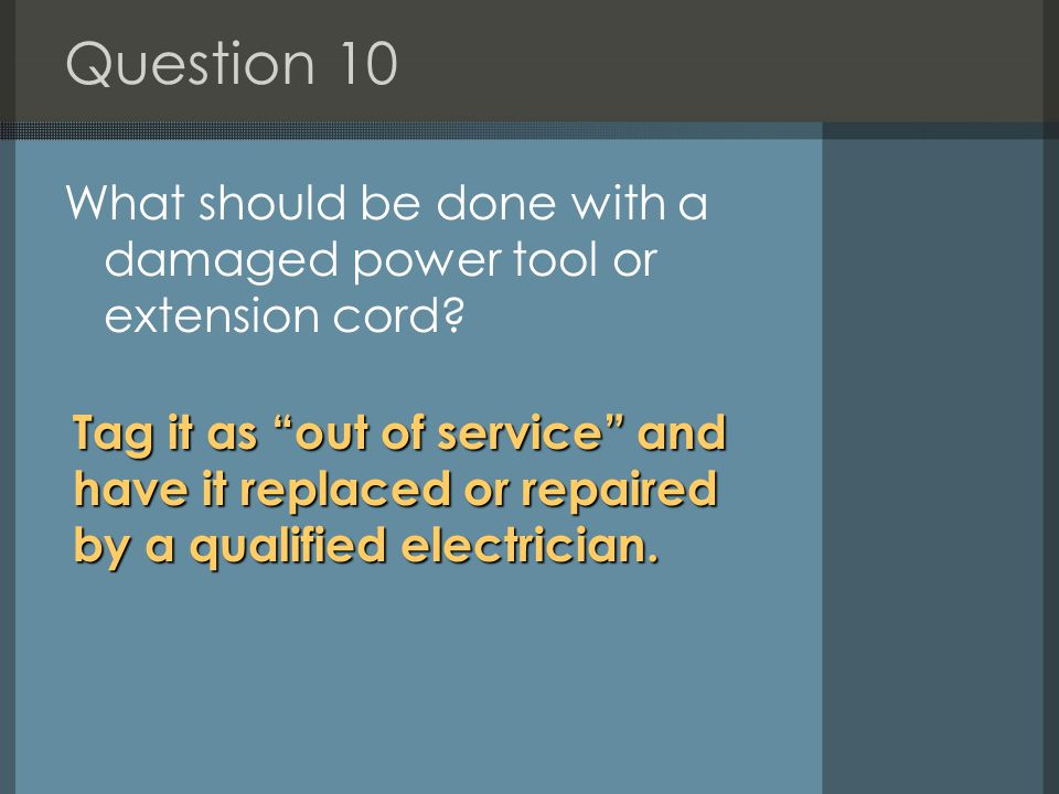 Question 10 What should be done with a damaged power tool or extension cord