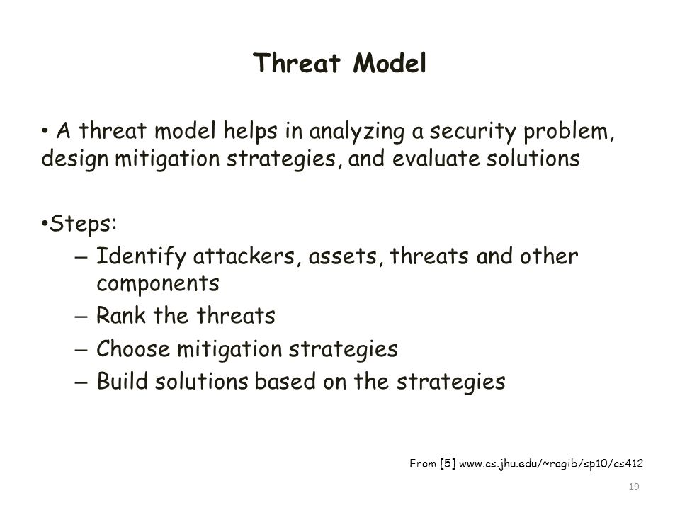Threat Model A threat model helps in analyzing a security problem, design mitigation strategies, and evaluate solutions.