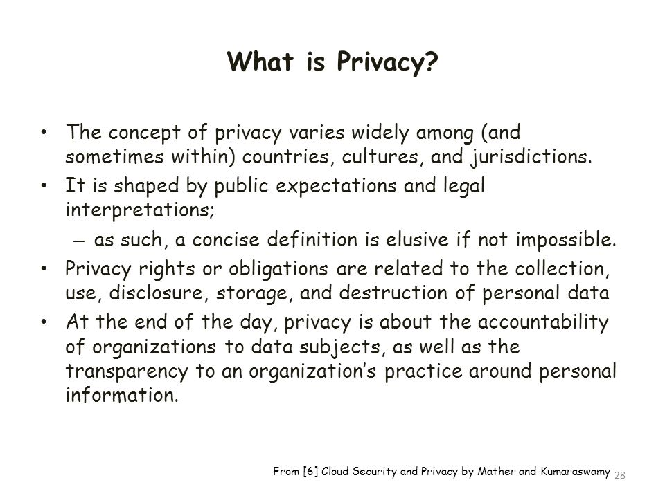 What is Privacy The concept of privacy varies widely among (and sometimes within) countries, cultures, and jurisdictions.