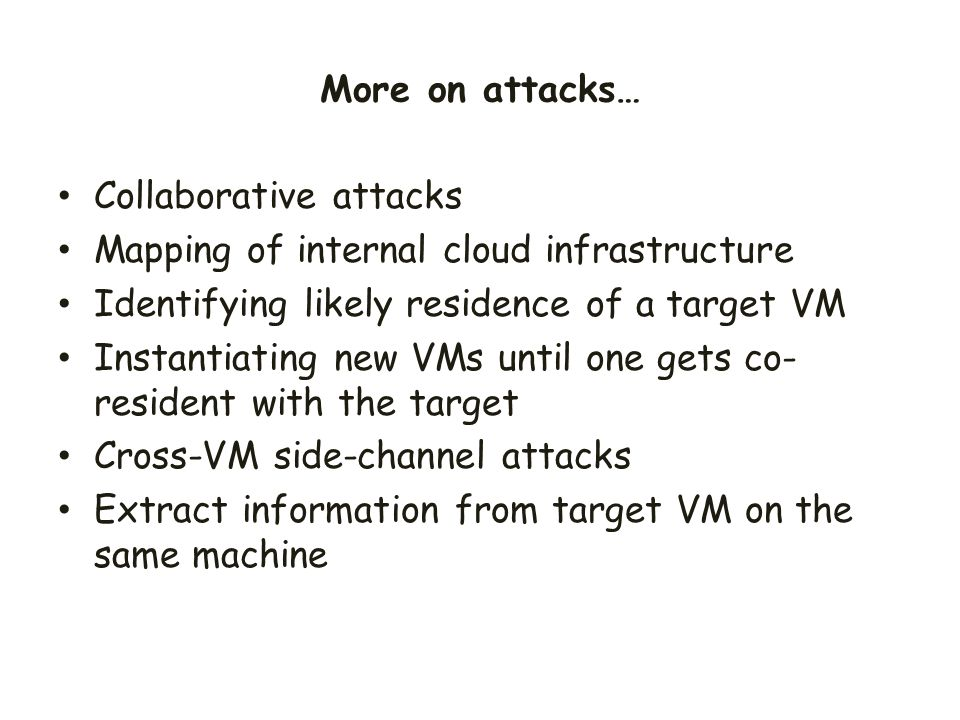 More on attacks… Collaborative attacks. Mapping of internal cloud infrastructure. Identifying likely residence of a target VM.