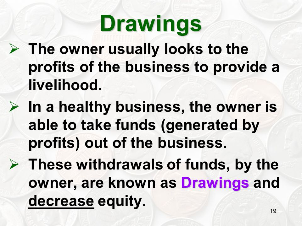 Drawings The owner usually looks to the profits of the business to provide a livelihood.