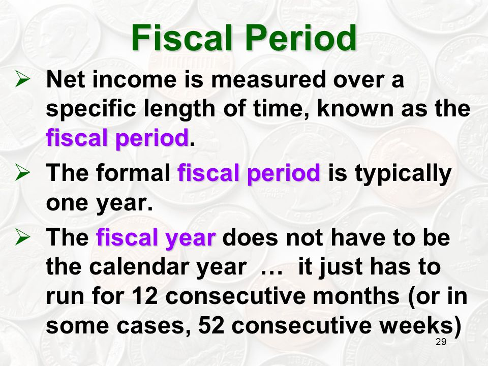 Fiscal Period Net income is measured over a specific length of time, known as the fiscal period. The formal fiscal period is typically one year.