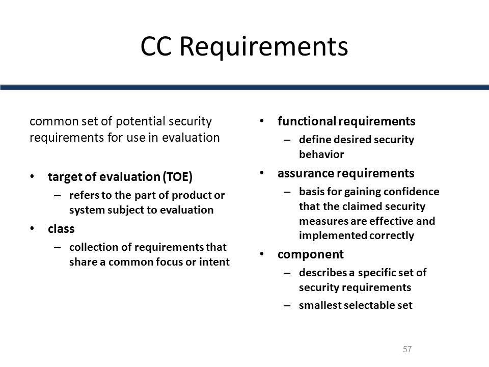 CC Requirements common set of potential security requirements for use in evaluation. target of evaluation (TOE)