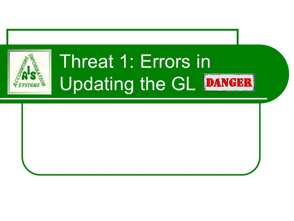 Threat 1: Errors in Updating the GL