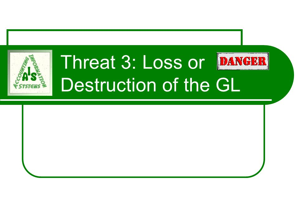 Threat 3: Loss or Destruction of the GL