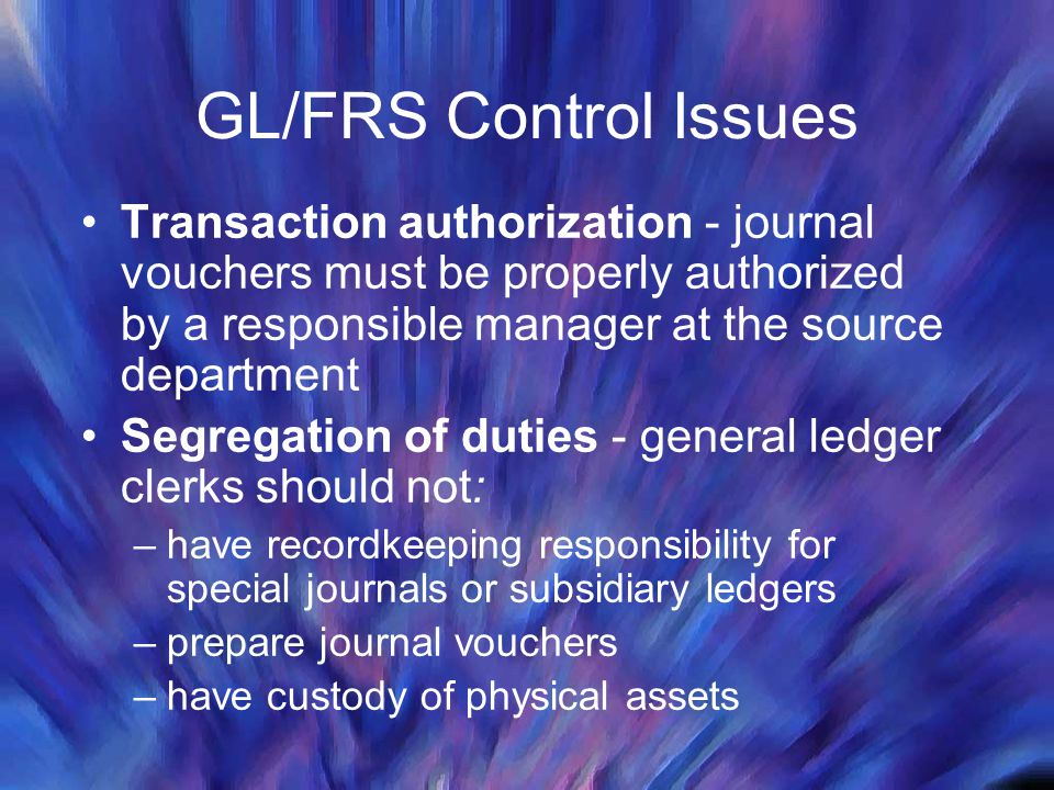 GL/FRS Control Issues Transaction authorization - journal vouchers must be properly authorized by a responsible manager at the source department.