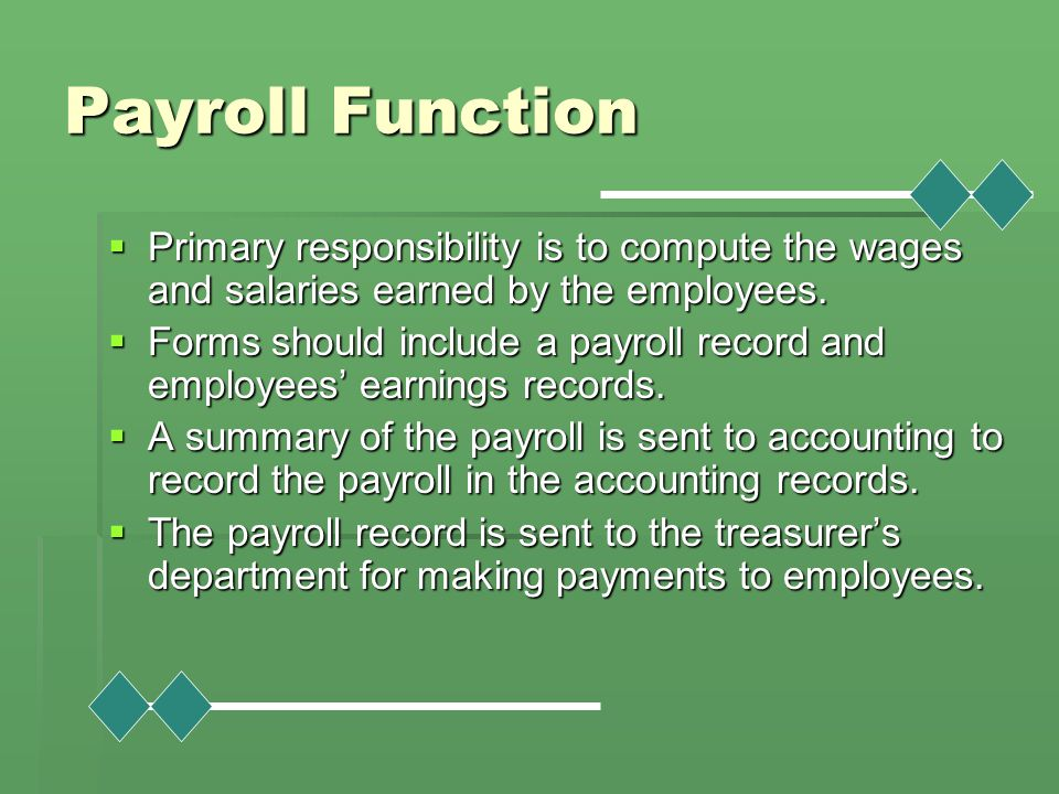 Payroll Function Primary responsibility is to compute the wages and salaries earned by the employees.
