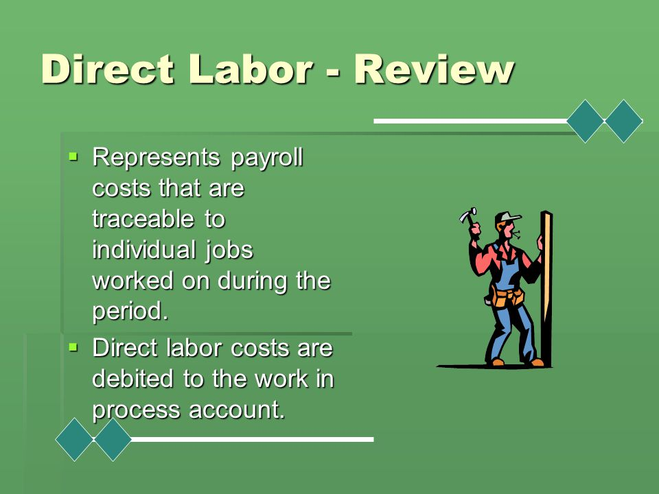 Direct Labor - Review Represents payroll costs that are traceable to individual jobs worked on during the period.
