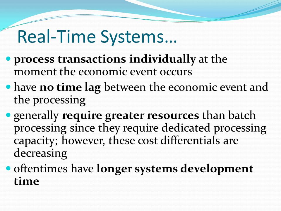 Real-Time Systems… process transactions individually at the moment the economic event occurs.