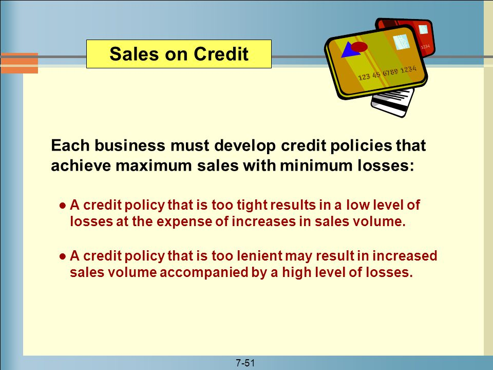 Sales on Credit Each business must develop credit policies that achieve maximum sales with minimum losses: