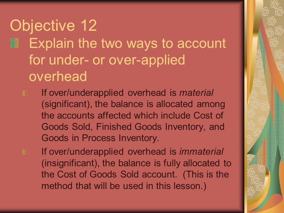 Objective 12 Explain the two ways to account for under- or over-applied overhead.