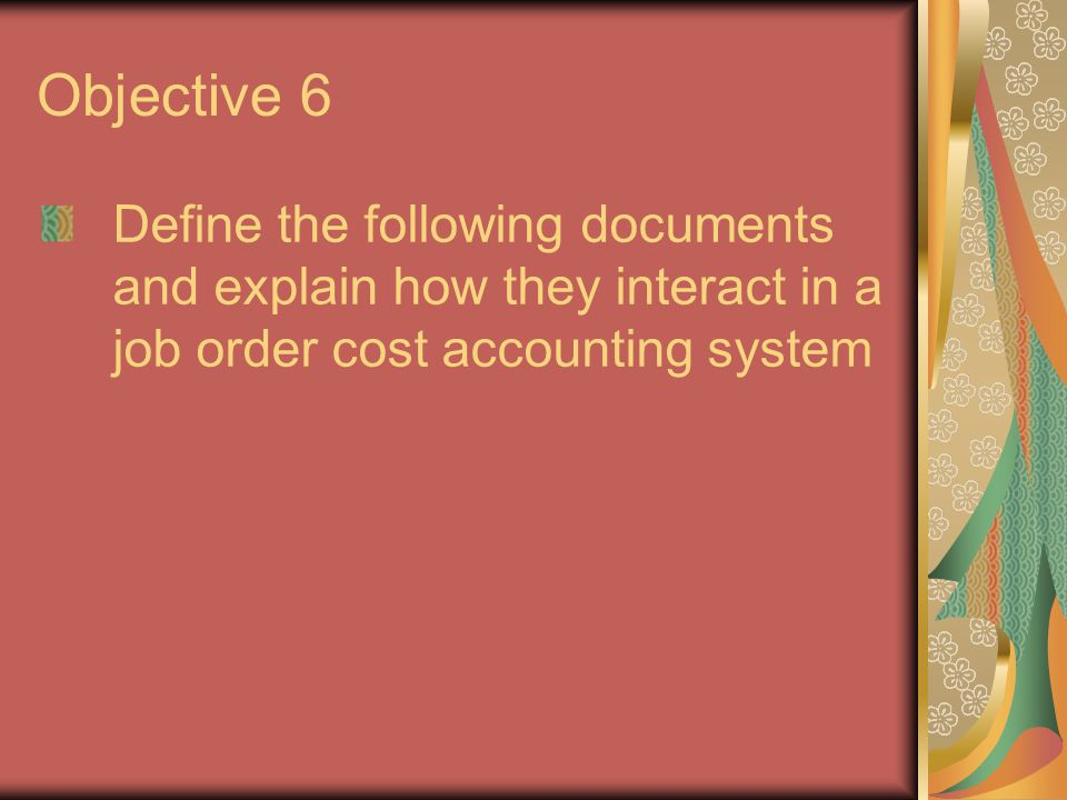 Objective 6 Define the following documents and explain how they interact in a job order cost accounting system.