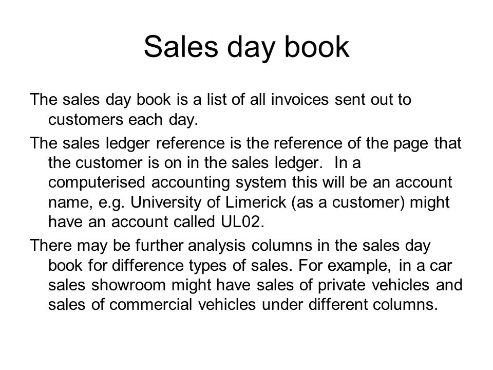 Sales day book The sales day book is a list of all invoices sent out to customers each day.