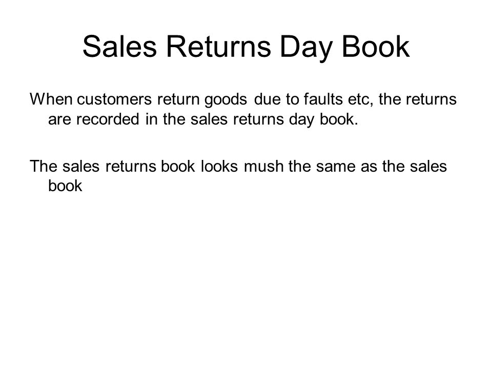 Sales Returns Day Book When customers return goods due to faults etc, the returns are recorded in the sales returns day book.