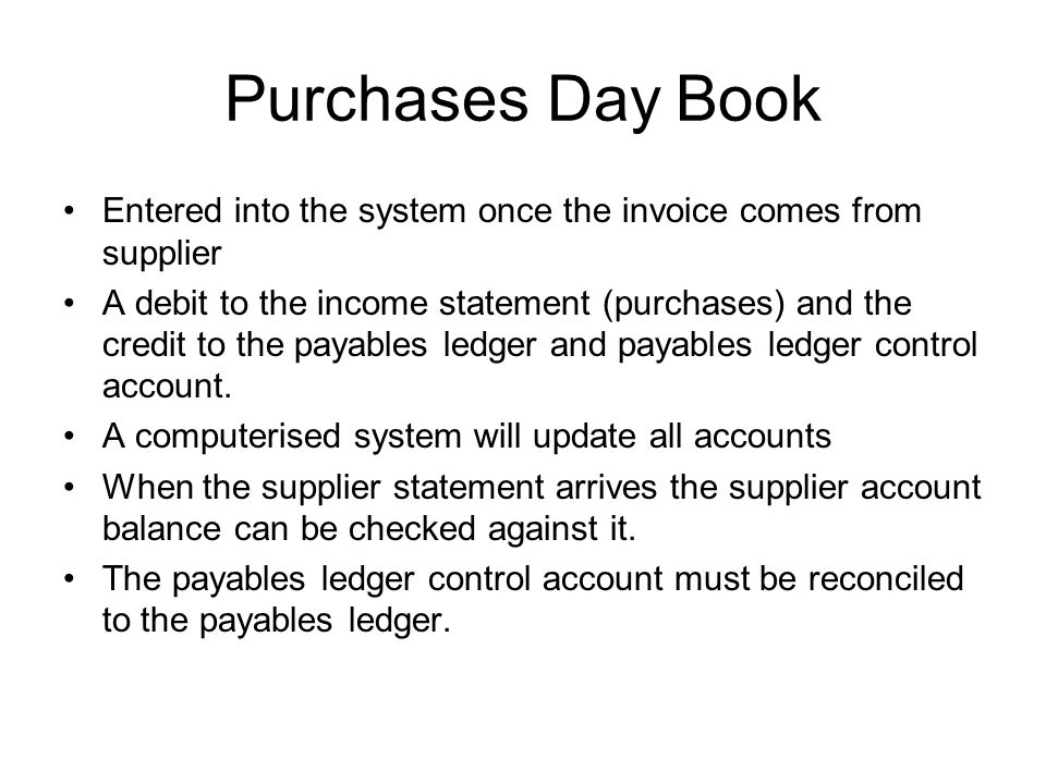 Purchases Day Book Entered into the system once the invoice comes from supplier.