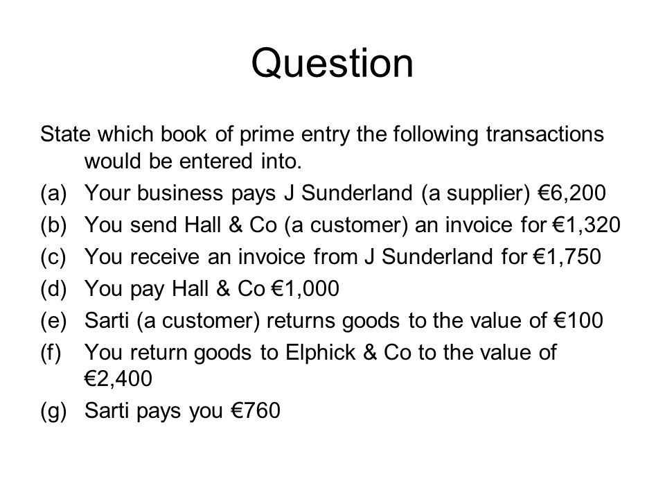 Question State which book of prime entry the following transactions would be entered into. Your business pays J Sunderland (a supplier) €6,200.
