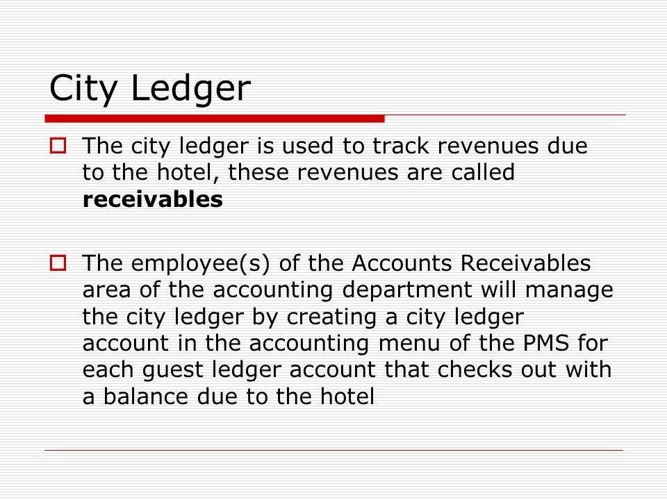 City Ledger The city ledger is used to track revenues due to the hotel, these revenues are called receivables.
