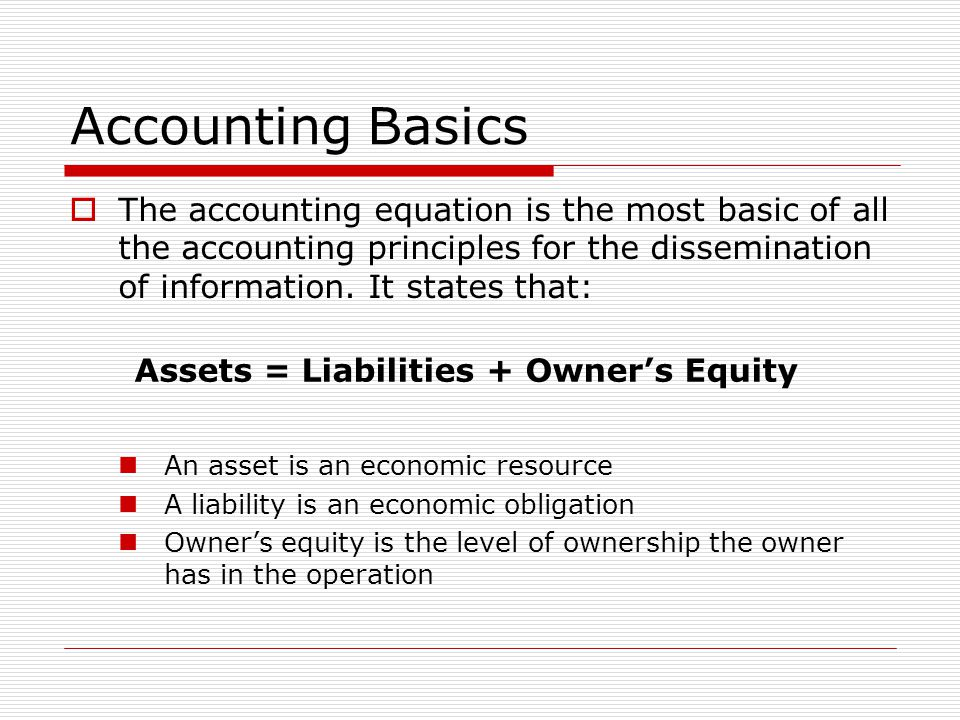 Accounting Basics The accounting equation is the most basic of all the accounting principles for the dissemination of information. It states that: