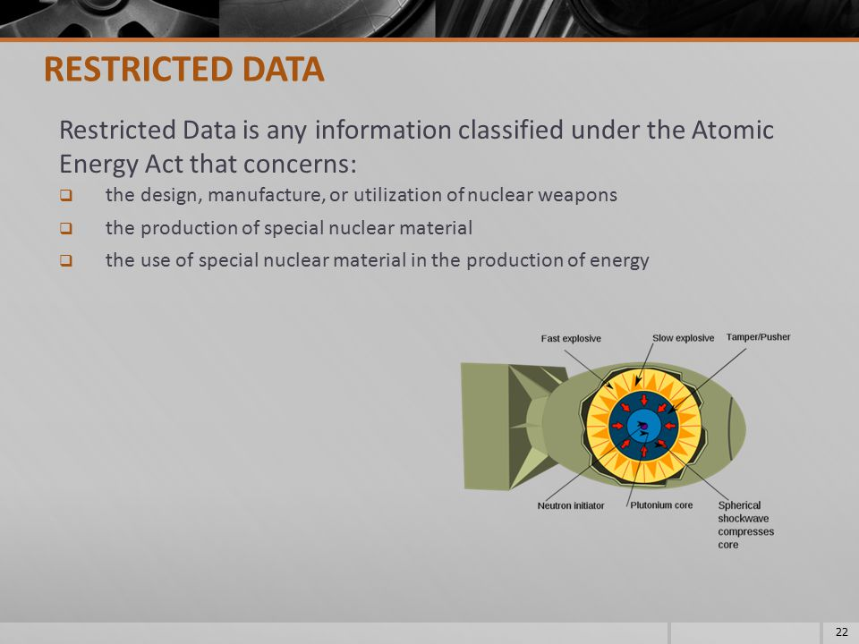 RESTRICTED DATA Restricted Data is any information classified under the Atomic Energy Act that concerns: