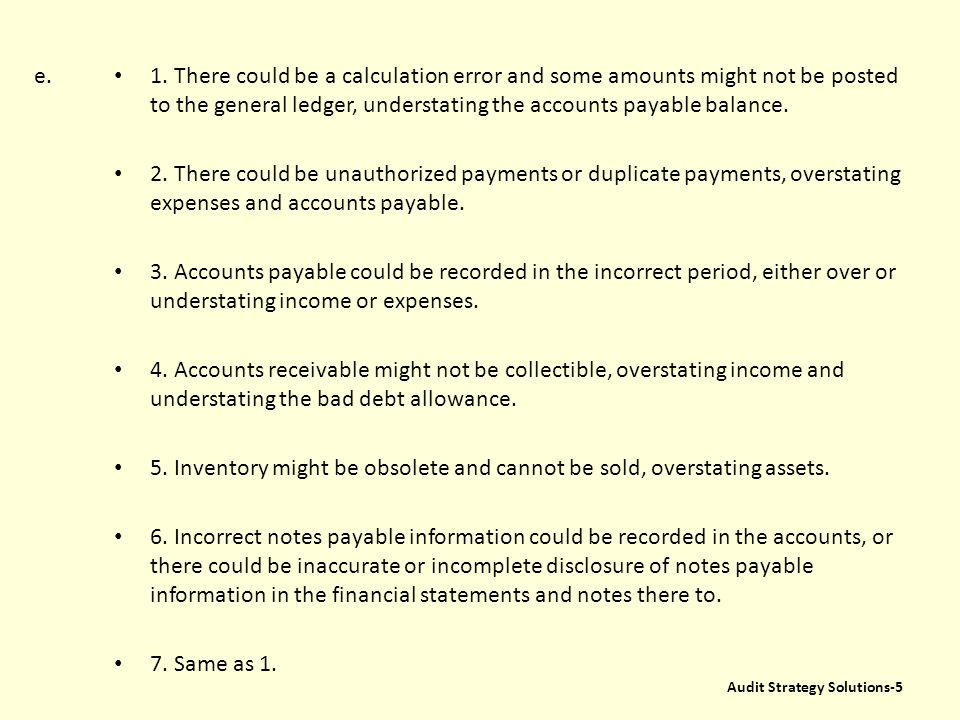e. 1. There could be a calculation error and some amounts might not be posted to the general ledger, understating the accounts payable balance.