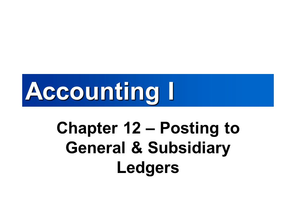 Chapter 12 – Posting to General & Subsidiary Ledgers