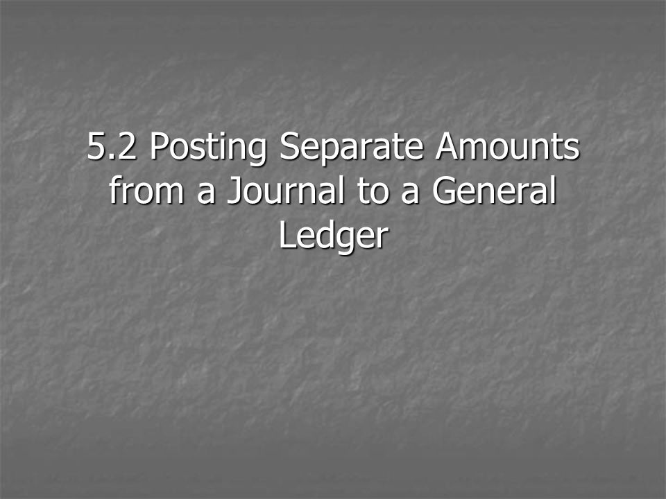 5.2 Posting Separate Amounts from a Journal to a General Ledger
