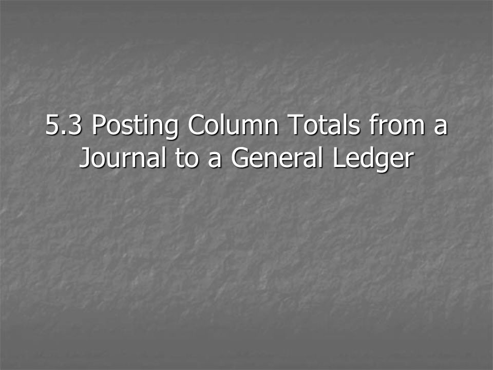 5.3 Posting Column Totals from a Journal to a General Ledger