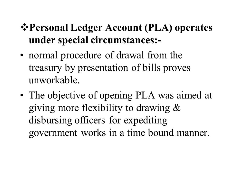 Personal Ledger Account (PLA) operates under special circumstances:-